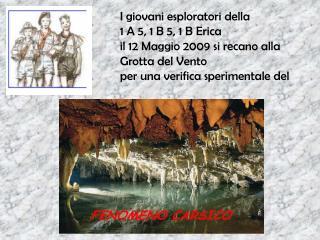 I giovani esploratori della 1 A 5, 1 B 5, 1 B Erica il 12 Maggio 2009 si recano alla  Grotta del Vento per una verifica