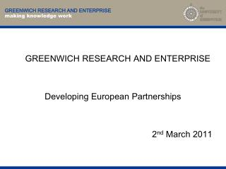 GREENWICH RESEARCH AND ENTERPRISE Developing European Partnerships 2 nd  March 2011