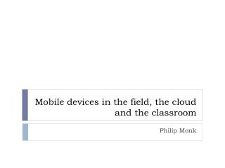 Mobile devices in the field, the cloud and the classroom