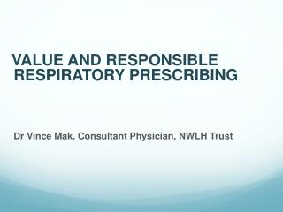 VALUE AND RESPONSIBLE RESPIRATORY PRESCRIBING Dr Vince Mak, Consultant Physician, NWLH Trust
