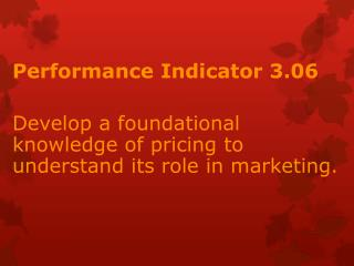 Performance Indicator 3.06 Develop a foundational knowledge of pricing to understand its role in marketing.