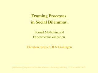Framing Processes  in Social Dilemmas. Formal Modelling and Experimental Validation. Christian Steglich, ICS Groningen