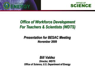Bill Valdez Director, WDTS Office of Science, U.S. Department of Energy