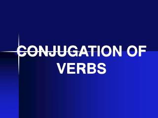 CONJUGATION OF VERBS