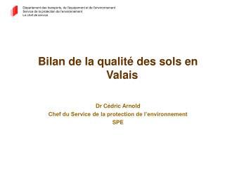 Bilan de la qualité des sols en Valais Dr Cédric Arnold  Chef du Service de la protection de l'environnement SPE