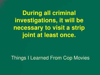 During all criminal investigations, it will be necessary to visit a strip joint at least once.