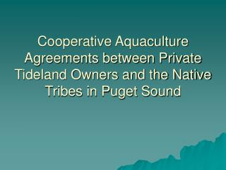 Cooperative Aquaculture Agreements between Private Tideland Owners and the Native Tribes in Puget Sound