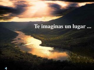 Te imaginas un lugar ...
