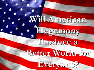 Will American Hegemony Produce a Better World for Everyone?