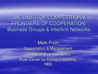 THE LIMITS OF COMPETITION & FRONTIERS OF COOPERATION: Business Groups & Interfirm Networks