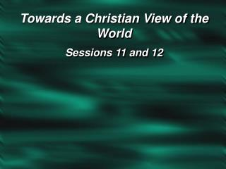 Towards a Christian View of the World Sessions 11 and 12