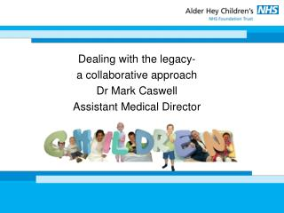 Dealing with the legacy-  a collaborative approach Dr Mark Caswell Assistant Medical Director