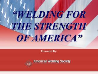 �WELDING FOR THE STRENGTH             OF AMERICA�