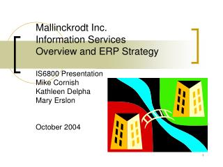 Mallinckrodt Inc.  Information Services Overview and ERP Strategy IS6800 Presentation Mike Cornish Kathleen Delpha Mary