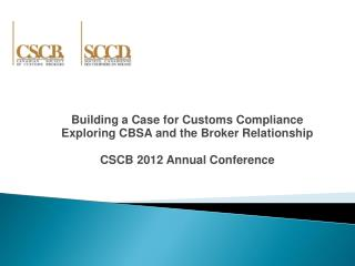Building a Case for Customs Compliance Exploring CBSA and the Broker Relationship CSCB 2012 Annual Conference
