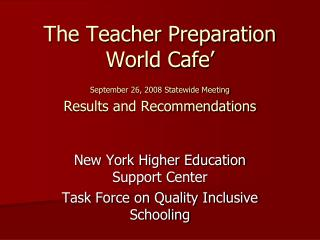 The Teacher Preparation World Cafe' September 26, 2008 Statewide Meeting Results and Recommendations