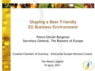 Shaping a Beer Friendly EU Business Environment Pierre-Olivier Bergeron Secretary General, The Brewers of Europe