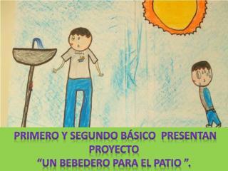 """Primero y segundo Básico  presentan proyecto  """"un Bebedero para el patio """"."""