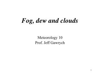 Fog, dew and clouds Meteorology 10 Prof. Jeff Gawrych