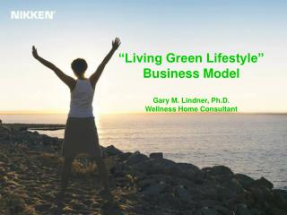 �Living Green Lifestyle� Business Model Gary M. Lindner, Ph.D. Wellness Home Consultant