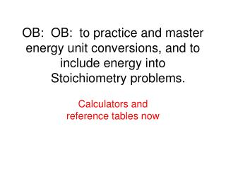 OB:  OB:  to practice and master energy unit conversions, and to include energy into         Stoichiometry problems.