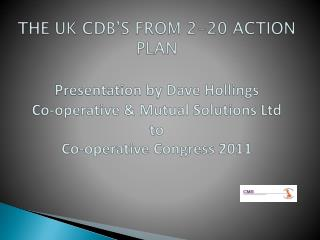 THE UK CDB'S FROM 2-20 ACTION PLAN Presentation by  Dave Hollings  Co-operative & Mutual Solutions Ltd to Co-operative
