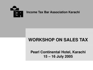 WORKSHOP ON SALES TAX Pearl Continental Hotel, Karachi 15 – 16 July 2005
