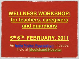 WELLNESS WORKSHOP; for teachers, caregivers and guardians  5 th- 6 Th   FEBRUARY, 2011