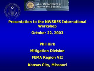 Presentation to the NWSRFS International Workshop October 22, 2003 Phil Kirk Mitigation Division  FEMA Region VII Kansa