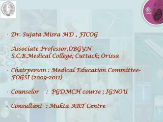 Dr. Sujata Misra MD , FICOG  Associate Professor,OBGYN    S.C.B.Medical College; Cuttack; Orissa  Chairperson : Medica