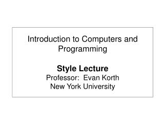 Introduction to Computers and Programming Style Lecture  Professor:  Evan Korth New York University