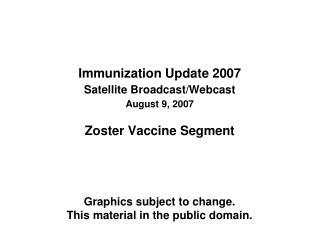 Immunization Update 2007 Satellite Broadcast/Webcast August 9, 2007 Zoster Vaccine Segment