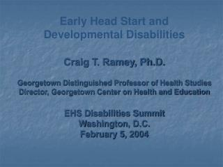 Early Head Start and Developmental Disabilities Craig T. Ramey, Ph.D. Georgetown Distinguished Professor of Health Stud