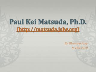 Paul Kei Matsuda, Ph.D. (http://matsuda.jslw.org)