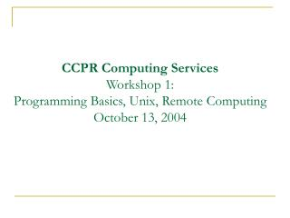CCPR Computing Services Workshop 1: Programming Basics, Unix, Remote Computing October 13, 2004