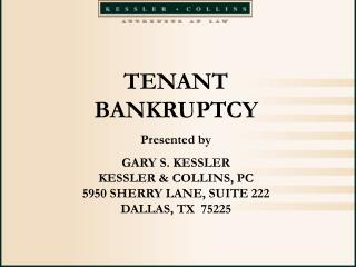 TENANT BANKRUPTCY Presented by GARY S. KESSLER KESSLER & COLLINS, PC 5950 SHERRY LANE, SUITE 222 DALLAS, TX  75225
