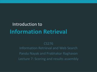 CS276 Information Retrieval and Web Search Pandu Nayak and Prabhakar Raghavan Lecture 7: Scoring and results assembly