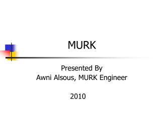 MURK Presented By  Awni Alsous, MURK Engineer       		  2010