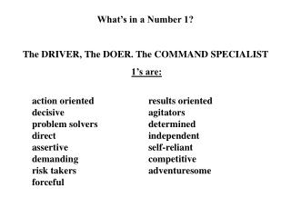 What's in a Number 1? The DRIVER, The DOER. The COMMAND SPECIALIST 1's are: 	action oriented	 	results oriented 	decisi