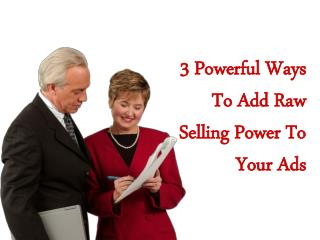 3 Powerful Ways To Add Raw Selling Power To Your Ads