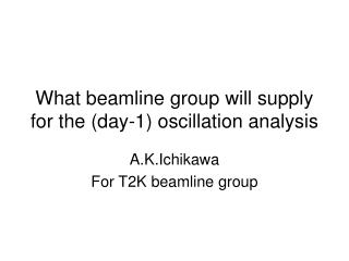 What beamline group will supply for the (day-1) oscillation analysis