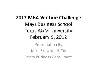 2012 MBA Venture Challenge Mays Business School Texas A&M University February 9, 2012