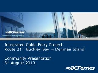 Integrated Cable Ferry Project Route 21 : Buckley Bay ~ Denman Island  Community Presentation 8 th  August 2013