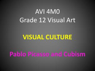 AVI 4M0 Grade 12 Visual Art VISUAL CULTURE Pablo Picasso and Cubism