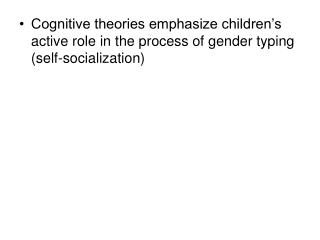 Cognitive theories emphasize children's active role in the process of gender typing (self-socialization)