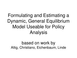 Formulating and Estimating a Dynamic, General Equilibrium Model Useable for Policy Analysis based on work by Altig, Chr