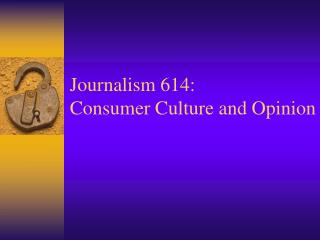 Journalism 614: Consumer Culture and Opinion