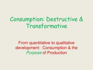 Consumption: Destructive & Transformative