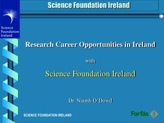 Research Career Opportunities in Ireland with Science Foundation Ireland Dr. Niamh O�Dowd