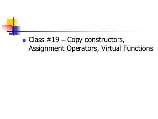 Class #19  –  Copy constructors, Assignment Operators, Virtual Functions